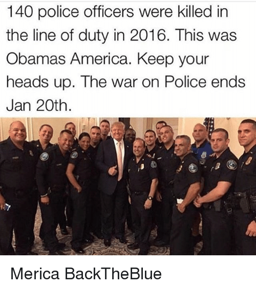 Memes, 🤖, and Police Officer: 140 police officers were killed in  the line of duty in 2016. This was  Obamas America. Keep your  heads up. The war on Police ends  Jan 20th Merica BackTheBlue