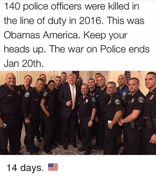 Memes, 🤖, and Police Officer: 140 police officers were killed in  the line of duty in 2016. This was  Obamas America. Keep your  heads up. The war on Police ends  Jan 20th 14 days. 🇺🇸