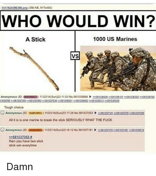 Dank, Fucking, and Anonymous: 1411924096398  (356 KB, 917x483)  WHO WOULD WIN?  A Stick  1000 US Marines  VS  Anonymous (ID  EKONWLT) 11/23/14(Sun) 23:11:03 No.581035868  »Satoge028 22581035 22s810363s32>sa1036760  10367653 581037395 581037482 >>581037536 >>S81038831 >>581038852 >581039313 >>581039339  Tough choice  O Anonymous ID: TzDEuwwz  1112/14(Sun) 23:17:28 No.581037053  581037181 581037278 581037393  All it is is one marine to break the stick SERIOUSLY WHAT THE FUCK  O Anonymous (ID: RSSMAsm) 11/2314(Sun)23:18:12 No.581037181  eesaloyzzo ee5810324A12e581039519  581037053  then you have two stick  stick win everytime Damn