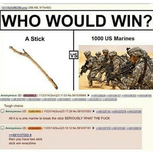 Funny, Anonymous, and Break: 1411924096398  ong (356 KB, 917x483)  WHO WOULD WIN?  A Stick  1000 US Marines  VS  Anonymous (ID  EKONWLT) 11/2314(Sun) 23:11:03 No.581035868  »Satoge028 22581035 toT 22s810363s32>sa1036760  10367653 581037395 >>581037 82 581037536 >>S81038831 >>581038852 >581039313 >>581039339  Tough choice  O Anonymous ID: TzDEuwwz  1112/14(Sun) 23:17:28 No.581037053  581037181 581037278 581037393  All it is is one marine to break the stick SERIOUSLY WHAT THE FUCK  O Anonymous (ID: ONS5MK 11/23/14(Sun)23:18:12 No 581037181  eesaloyzazo ee5810324A12 581039519  581037053  then you have two stick  stick win everytime