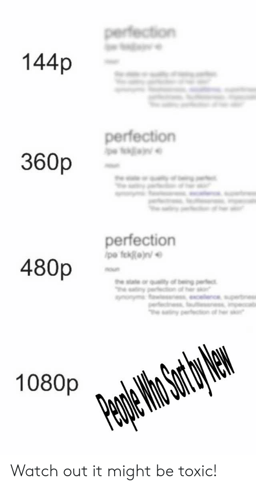 Watch Out, Watch, and 1080p: 144p  perfectiorn  360p  perfection  480p  1080p Watch out it might be toxic!