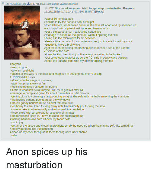 4chan, Cum, and Doggy Style: 1467736865181 jpg  ITT: Stories of ways you tried to spice up masturbation Bananon  11/27/16(Sun) 14:10:41 No.33013845 71[Reply]  about 30 minutes ago  decide to try the banana peel fleshlight  tried it before, kinda failed because the skin fell apart and I just ended up  wanking off with a pile of sellotape and banana mush  >get a big banana, cut it at just the right place  >manage to scoop all the gunk out without splitting the skin  >bung it in the microwave for 30 seconds  >feels a little hot, wait for a couple minutes just in case l scald my cock  suddenly have a brainwave  >get the idea of putting the banana skin inbetween two of the bottom  cushions of the sofa.  looks fucking beautiful, just like a vagina waiting to be fucked  >get some good material up on the PC, girls in doggy style position  enter the banana-sofa with my now throbbing member  >holyshit  >feels so good  so warm and tight  >push it all the way to the back and imagine l'm popping the cherry of a qt  >HNNNGGGGGGG  >already on the verge of cumming  start humping, slowly at first  >feels like nothing I've ever felt before  >if this is what sex is like maybe I will try to get laid after all  >manage to bump and grind for about 5 minutes in total nirvana  >getting close to cumming, start pounding away at the sofa with my balls smacking the cushions  the fucking banana peel tears all the way down  there's gooey banana mush all over the sofa now  too horny to care, keep fucking away until I'm basically just fucking the sofa  >have to take it out eventually and rub myself to completion  >kneel there with an ahegao for a couple of minutes  >the realisation kicks in  I have to clean this catastrophe up  >fucking banana  and cum all over my fabric sofa  >panic jpg  >get all of the tissue and cleaning products, scrub the used up whore hole in my sofa like a madman  mostly gone but still looks fucked  clean up my cock then just sit there feeling utter, utter shame Anon spices