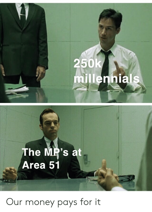 147 250k Millennials the MP's at Area 51 Our Money Pays for It
