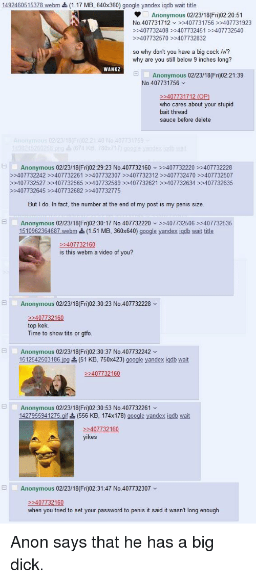 4chan, Big Dick, and Google: 149246051 5378.webm  (1.17 MB. 640x360) google yandex Igab wait title  Anonymous 02/23/18(Fri)02:20:51  No.407731712 407731756 >>407731923  >407732408 >>407732451 407732540  407732570 >>407732832  so why dont you have a big cock v/?  why are you still below 9 inches long?  WANKZ  Anonymous 02/23/18(Fri)02:21:39  No.407731756  P>  who cares about your stupid  bait thread  sauce before delete  59  Anonymous 02/23/18(Fri)02:29:23 No.407732160 >407732220 >407732228  >>407732242 >407732261 >>407732307407732312 >>407732470407732507  >>407732527 407732565 >>407732589>>407732621 >>407732634 407732635  >>407732645 >407732682 >>407732775  But I do. In fact, the number at the end of my post is my penis size  Anonymous 02/23/18(Fri)02:30:17 No.407732220 407732506>407732535  962364687 webm (1.51 MB, 360x640) google yandex igab wait title  407732160  is this webm a video of vou?  日1,  Anonymous 02/23/16(Fri)02:30:23 No.407732228 v  407732160  top kek  Time to show tits or gtfo  Anonymous 02/23/18(Fri)02:30:37 No.407732242  1512542503186.ipg (51 KB, 750x423) google yandex igdb wait  P2  Anonymous 02/23/18(Fri)02:30:53 No.407732261  1427955941275 gl (556 KB. 174x178) google yandex igdb wait  407732160  Anonymous 02/23/18(Fri)02:31:47 No.407732307  >40  when you tried to set your password to penis it said it wasn't long enough