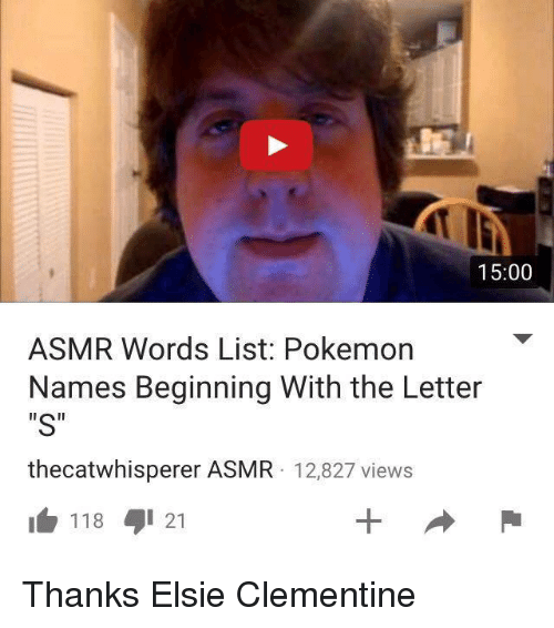 "Pokemon, Word, and Youtube Snapshots: 15:00  ASMR Words List: Pokemon  Names Beginning With the Letter  ""S""  thecatwhisperer ASMR 12,827 views  118 21 Thanks Elsie Clementine"