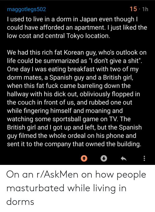 """Life, Phone, and Spanish: 15 1h  maggotlegs502  Tused to live in a dorm in Japan even though I  could have afforded an apartment. I just liked the  low cost and central Tokyo location.  We had this rich fat Korean guy, who's outlook on  life could be summarized as """"I don't give a shit"""".  One day I was eating breakfast with two of my  dorm mates, a Spanish guy and a British girl,  when this fat fuck came barreling down the  hallway with his dick out, obliviously flopped in  the couch in front of us, and rubbed one out  while fingering himself and moaning and  watching some sportsball game on TV. The  British girl and I got up and left, but the Spanish  guy filmed the whole ordeal on his phone and  sent it to the company that owned the building. On an r/AskMen on how people masturbated while living in dorms"""