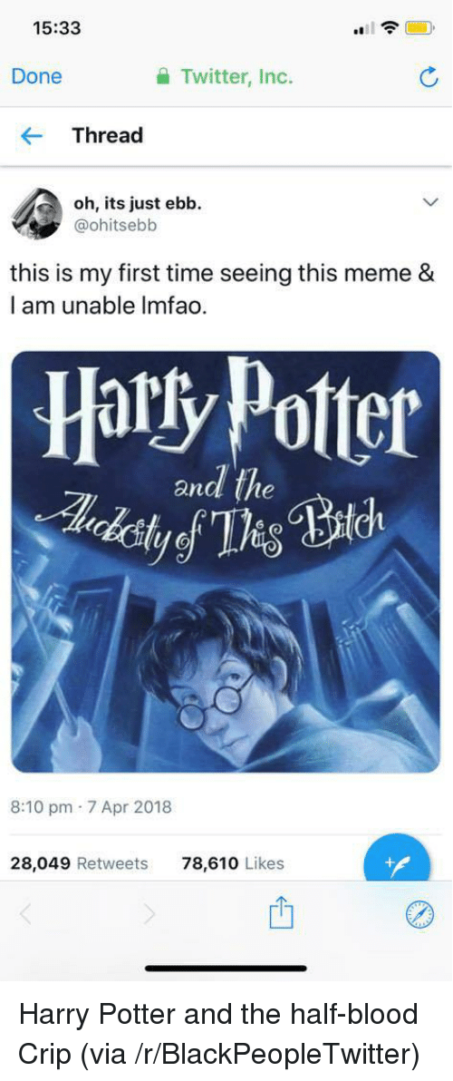Blackpeopletwitter, Harry Potter, and Meme: 15:33  Done  Twitter, Inc.  Thread  oh, its just ebb.  @ohitsebb  this is my first time seeing this meme &  I am unable Imfao.  Harty Potter  andl the  8:10 pm 7 Apr 2018  28,049 Retweets  78,610 Likes  01 <p>Harry Potter and the half-blood Crip (via /r/BlackPeopleTwitter)</p>