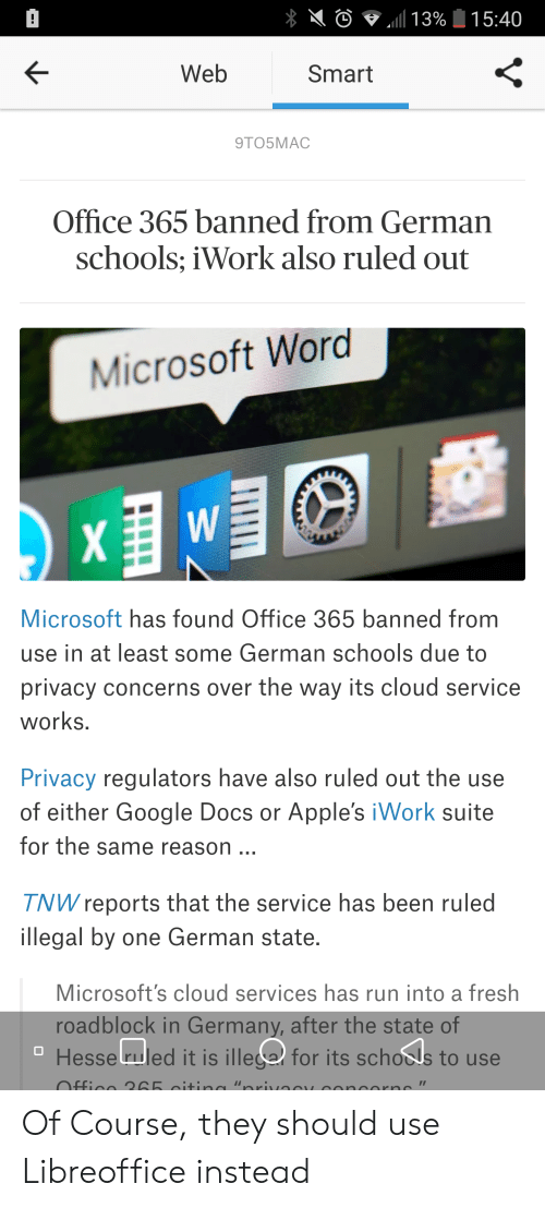 """Fresh, Google, and Microsoft: !  15:40  113%  Web  Smart  9TO5MAC  Office 365 banned from German  schools; iWork also ruled out  Microsoft Word  W  Microsoft has found Office 365 banned from  use in at least some German schools due to  privacy concerns over the way its cloud service  works.  Privacy regulators have also ruled out the use  of either Google Docs  Apple's iWork suite  for the same reason  TNW reports that the service has been ruled  illegal by one German state.  Microsoft's cloud services has run into a fresh  roadblock in Germany, after the state of  Hesse ruled it is illega for its schools to use  Offico 265 citin """"orivocy OnOrn"""" Of Course, they should use Libreoffice instead"""