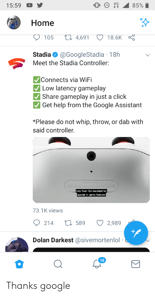 Click, Google, and Whip: 15:59  Home  37  105  4,691 18.6K  Stadia@GoogleStadia 18h  Meet the Stadia Controller:  Connects via WiFi  Low latency gameplay  Share gameplay in just a click  Get help from the Google Assistant  *Please do not whip, throw, or dab with  said controller.  help from the Assistant for  special in-game features  73.1K views  214  589  2989  Dolan Darkest@sivemortenlol  16 Thanks google