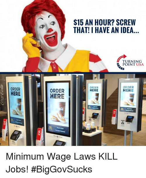 Memes, Jobs, and Minimum Wage: $15 AN HOUR? SCREW  THAT! I HAVE AN IDEA...  TURNING  POINT USA  ORDER  ORDER  HERE  ORDER  HERE  ORDER  HERE  4  6 Minimum Wage Laws KILL Jobs! #BigGovSucks
