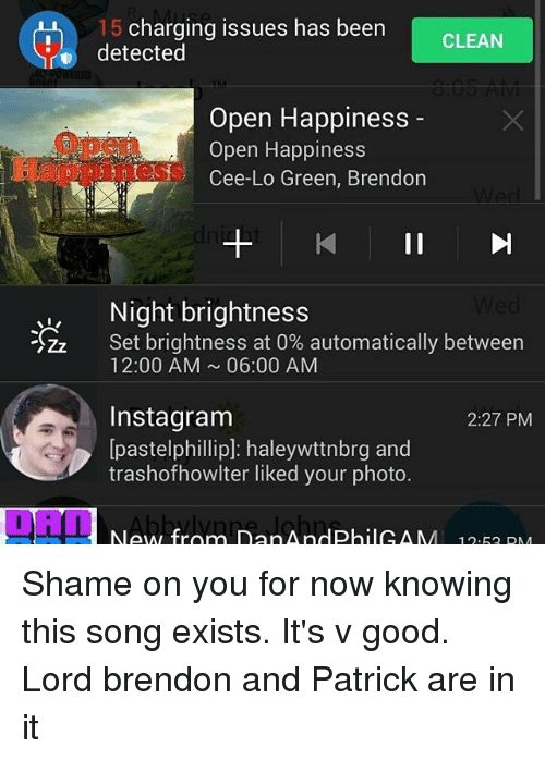 Instagram, Memes, and Good: 15 charging issues has been  CLEAN  detected  Open Happiness  Open Happiness  Cee-Lo Green, Brendon  II  I, Night brightness  SZz Set brightness at 0% automatically between  12:00 AM 06:00 AM  Instagram  2:27 PM  Ipastelphillip] haleywttnbrg and  trashofhowlter liked your photo.  New from Dan And Phil CAA  12.52 DM Shame on you for now knowing this song exists. It's v good. Lord brendon and Patrick are in it
