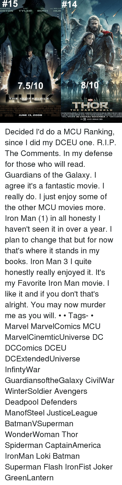 Batman, Books, and Imax:  #15  EDWARD  ORTDN  TYLER  R  7.510  THE I  JUNE B. 2ODB  THOR?  T H E D A R K W O R L D  TDN N CINEMAS NOVEMBER 7  IN 30 AND IMAX 3D Decided I'd do a MCU Ranking, since I did my DCEU one. R.I.P. The Comments. In my defense for those who will read. Guardians of the Galaxy. I agree it's a fantastic movie. I really do. I just enjoy some of the other MCU movies more. Iron Man (1) in all honesty I haven't seen it in over a year. I plan to change that but for now that's where it stands in my books. Iron Man 3 I quite honestly really enjoyed it. It's my Favorite Iron Man movie. I like it and if you don't that's alright. You may now murder me as you will. • • Tags- • Marvel MarvelComics MCU MarvelCinemticUniverse DC DCComics DCEU DCExtendedUniverse InfintyWar GuardiansoftheGalaxy CivilWar WinterSoldier Avengers Deadpool Defenders ManofSteel JusticeLeague BatmanVSuperman WonderWoman Thor Spiderman CaptainAmerica IronMan Loki Batman Superman Flash IronFist Joker GreenLantern