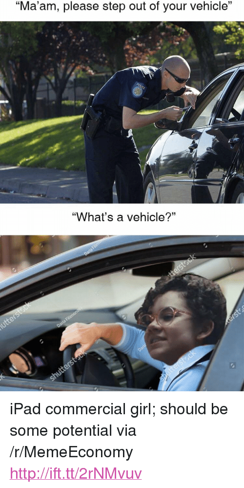 """Ipad, Girl, and Http: 15  """"Ma am, please step out of your vehicle  """"What's a vehicle?"""" <p>iPad commercial girl; should be some potential via /r/MemeEconomy <a href=""""http://ift.tt/2rNMvuv"""">http://ift.tt/2rNMvuv</a></p>"""