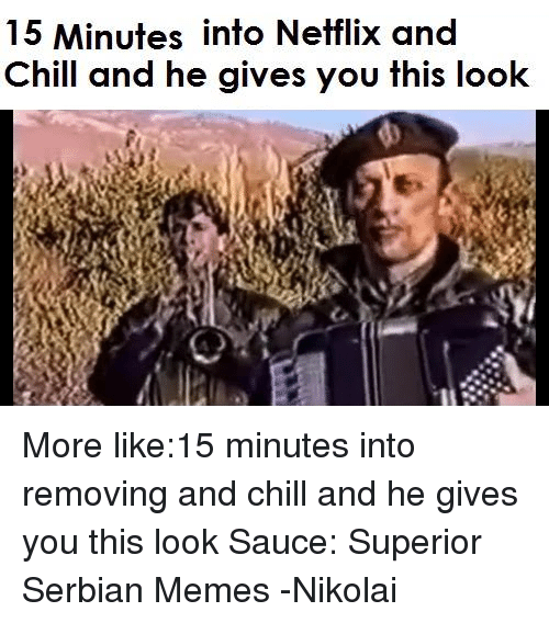 Chill, Meme, and Memes: 15 Minutes into Netflix and  Chill and he gives you this look More like:15 minutes into removing and chill and he gives you this look  Sauce: Superior Serbian Memes  -Nikolai