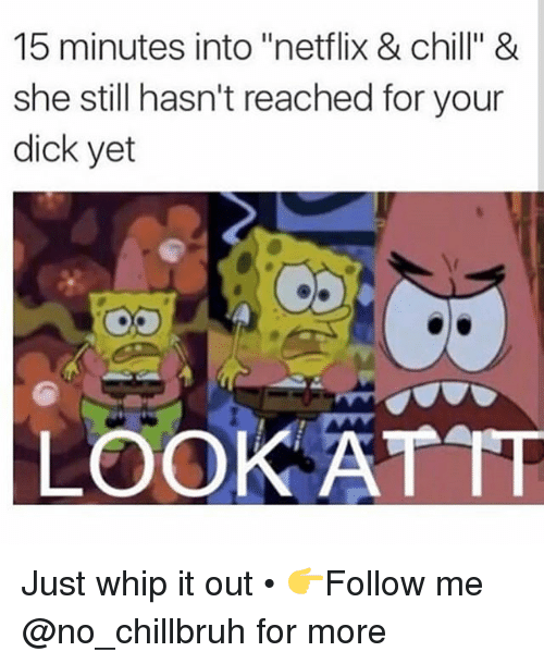 """Chill, Funny, and Netflix: 15 minutes into """"netflix & chill"""" &  she still hasn't reached for your  dick yet  LOOK ATTT Just whip it out • 👉Follow me @no_chillbruh for more"""
