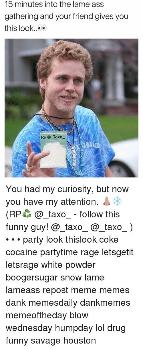 Ass, Dank, and Funny: 15 minutes into the lame ass  gathering and your friend gives you  this look..^  IG @_Taxo  841111 You had my curiosity, but now you have my attention. 👃🏽❄️ (RP♻️ @_taxo_ - follow this funny guy! @_taxo_ @_taxo_ ) • • • party look thislook coke cocaine partytime rage letsgetit letsrage white powder boogersugar snow lame lameass repost meme memes dank memesdaily dankmemes memeoftheday blow wednesday humpday lol drug funny savage houston