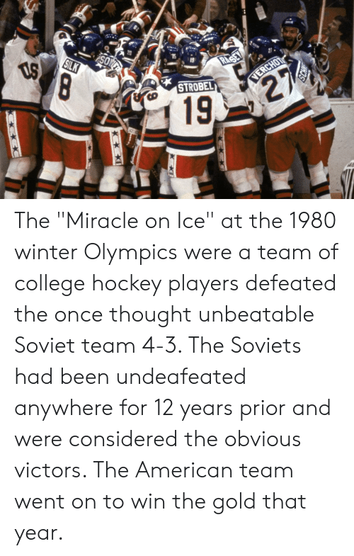 """College, Hockey, and Winter: 15  STROBEL  19 The """"Miracle on Ice"""" at the 1980 winter Olympics were a team of college hockey players defeated the once thought unbeatable Soviet team 4-3. The Soviets had been undeafeated anywhere for 12 years prior and were considered the obvious victors. The American team went on to win the gold that year."""