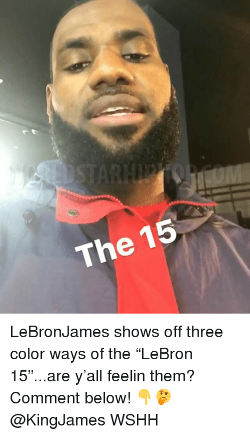 "Memes, Wshh, and 🤖: 15  The LeBronJames shows off three color ways of the ""LeBron 15""...are y'all feelin them? Comment below! 👇🤔 @KingJames WSHH"