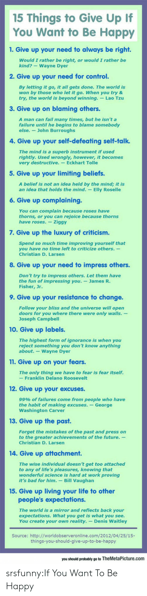 Bad, Fail, and Future: 15 Things to Give Up If  You Want to Be Happy  1. Give up your need to always be right.  Would I rather be right, or would I rather be  kind?-Wayne Dyer  2. Give up your need for control.  By letting it go, it all gets done. The world is  won by those who let it go. When you try &  try, the world is beyond winning. Lao Tzu  3. Give up on blaming others  A man can fail many times, but he isn't a  failure until he begins to blame somebody  else.- John Burroughs  4. Give up your self-defeating self-talk.  The mind is a superb instrument if used  rightly. Used wrongly, however, it becomes  very destructive. Eckhart Tolle  5. Give up your limiting beliefs.  A belief is not an idea held by the mind; it is  an idea that holds the mind. -Elly Roselle  6. Give up complaining.  You can complain because roses have  thorns, or you can rejoice because thorns  have roses. Ziggy  7. Give up the luxury of criticism.  Spend so much time improving yourself that  you have no time left to criticize others.-  Christian D. Larsen  8. Give up your need to impress others.  Don't try to impress others. Let them have  the fun of impressing you.-James R.  Fisher, Jr.  9. Give up your resistance to change.  Follow your bliss and the universe will open  doors for you where there were only walls.-  Joseph Campbel  10. Give up labels.  The highest form of ignorance is when you  reject something you don't know anything  about.-Wayne Dyer  11. Give up on your fears.  The only thing we have to fear is fear itself.  -Franklin Delano Roosevelt  12. Give up your excuses.  99% of failures come from people who have  the habit of making excuses. -George  Washington Carver  13. Give up the past  Forget the mistakes of the past and press on  to the greater achievements of the future.  Christian D. Larsen  14. Give up attachment.  The wise individual doesn't get too attached  to any of life's pleasures, knowing that  wonderful science is hard at work proving  it's bad for him. Bill Vaughan  15. Give up living your life to other  people's expectations.  The world is a mirror and reflects back your  expectations. What you get is what you see.  You create your own reality.- Denis Waitley  Source: http://worldobserveronline.com/2012/04/25/15-  things-you-should-give-up-to-be-happy  you should probably go to TheMetaPicture.com srsfunny:If You Want To Be Happy