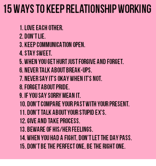 Ex's, Love, and Relationships: 15 WAYS TO KEEP RELATIONSHIP WORKING  1. LOVE EACH OTHER.  2. DON'T LIE  3. KEEP COMMUNICATION OPEN.  4. STAY SWEET.  5. WHEN YOU GETHURTJUST FORGIVE AND FORGET.  6. NEVER TALK ABOUT BREAK-UPS.  7. NEVER SAYITS OKAY WHEN ITS NOT.  8. FORGET ABOUT PRIDE.  9. IF YOU SAY SORRY MEANIT  10. DON'T COMPARE YOUR PASTWITH YOUR PRESENT.  11. DON'T TALK ABOUT YOUR STUPID EX S.  12. GIVE AND TAKE PROCESS.  13. BEWARE OF HIS/HER FEELINGS.  14. WHEN YOU HAD A FIGHT, DON'TLETTHE DAY PASS.  15. DON'T BE THE PERFECTONE,BE THE RIGHTONE.