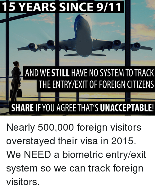 9/11, Memes, and 🤖: 15 YEARS SINCE 9/11  ANDWE STILL HAVE NO SYSTEMTOTRACK  THE ENTRY/EXIT OF FOREIGN CITIZENS  SHARE IF YOUAGREETHAT'S UNACCEPTABLE! Nearly 500,000 foreign visitors overstayed their visa in 2015. We NEED a biometric entry/exit system so we can track foreign visitors.
