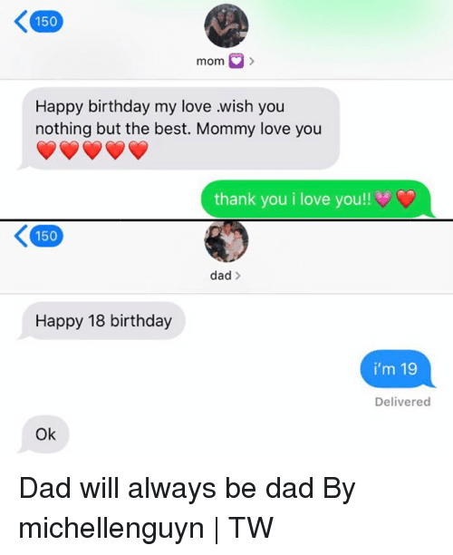 Birthday, Dad, and Dank: 150  mom  Happy birthday my love wish you  nothing but the best. Mommy love you  thank you i love you!!  150  dad>  Happy 18 birthday  i'm 19  Delivered  Ok Dad will always be dad  By michellenguyn | TW