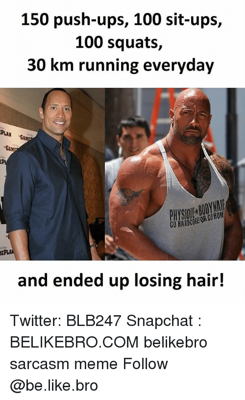 Anaconda, Be Like, and Meme: 150 push-ups, 100 sit-ups,  100 squats,  30 km running everyday  PLAN  GAM  GO HARDCORE OR COHOM  and e  nded up losing hair! Twitter: BLB247 Snapchat : BELIKEBRO.COM belikebro sarcasm meme Follow @be.like.bro