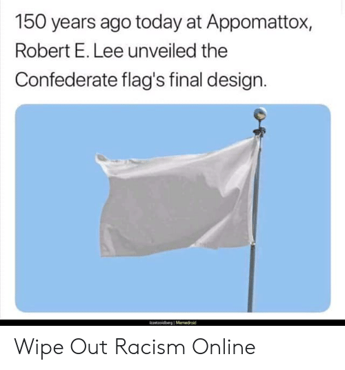 Racism, Today, and Confederate: 150 years ago today at Appomattox,  Robert E. Lee unveiled the  Confederate flag's final design. Wipe Out Racism Online