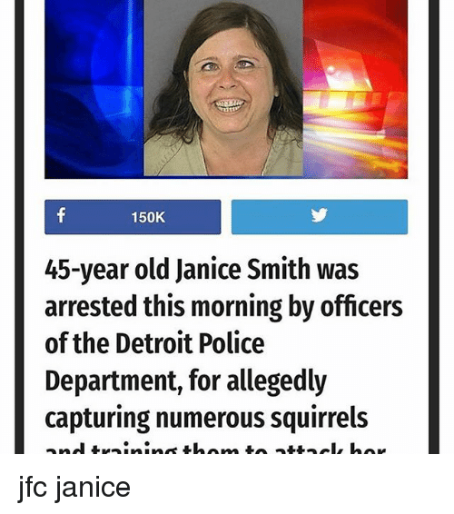 Detroit, Memes, and Police: 150K  45-year old Janice Smith was  arrested this morning by officers  of the Detroit Police  Department, for allegedly  capturing numerous squirrels jfc janice