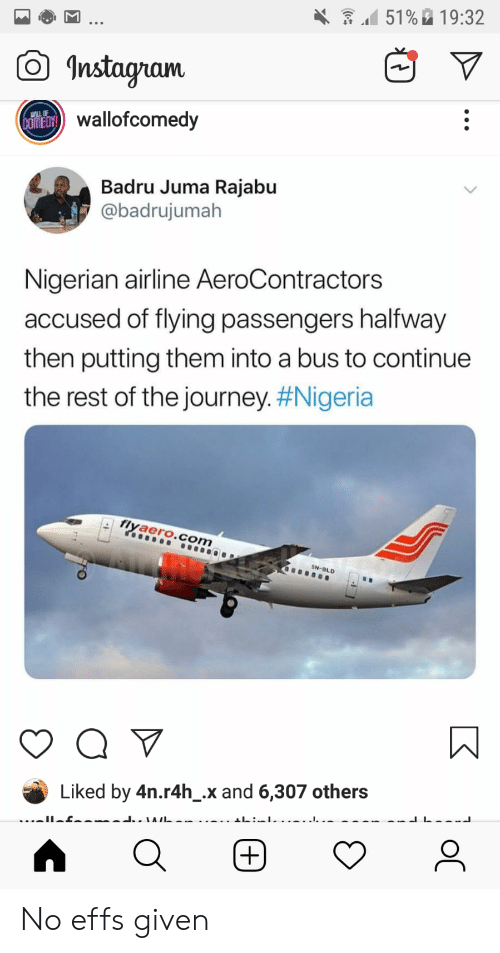 Journey, Nigeria, and Rest: 151 % 19:32  Instagam  alofcomedy  Badru Juma Rajabu  @badrujumah  Nigerian airline AeroContractors  accused of flying passengers halfway  then putting them into a bus to continue  the rest of the Journey#Nigeria  flyaero.com  SN BLD  Liked by 4n.r4h_.x and 6,307 others No effs given