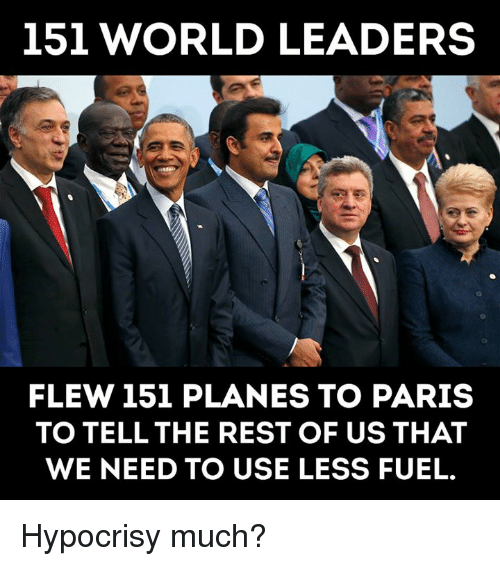Memes, Paris, and World: 151 WORLD LEADERS  FLEW 151 PLANES TO PARIS  TO TELL THE REST OF US THAT  WE NEED TO USE LESS FUEL. Hypocrisy much?