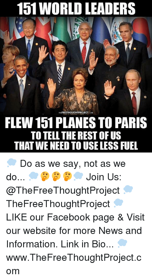 Facebook, Memes, and News: 151 WORLD LEADERS  THEFREETHOUGHTPROJECTcOM  FLEW 151 PLANES TO PARIS  TO TELL THE REST OF US  THAT WE NEED TO USE LESS FUEL 💭 Do as we say, not as we do... 💭🤔🤔🤔💭 Join Us: @TheFreeThoughtProject 💭 TheFreeThoughtProject 💭 LIKE our Facebook page & Visit our website for more News and Information. Link in Bio... 💭 www.TheFreeThoughtProject.com