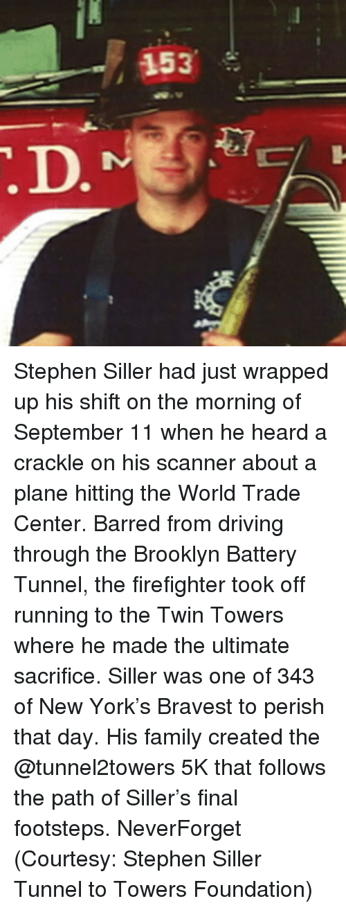 Driving, Family, and Memes: 153 Stephen Siller had just wrapped up his shift on the morning of September 11 when he heard a crackle on his scanner about a plane hitting the World Trade Center. Barred from driving through the Brooklyn Battery Tunnel, the firefighter took off running to the Twin Towers where he made the ultimate sacrifice. Siller was one of 343 of New York's Bravest to perish that day. His family created the @tunnel2towers 5K that follows the path of Siller's final footsteps. NeverForget (Courtesy: Stephen Siller Tunnel to Towers Foundation)