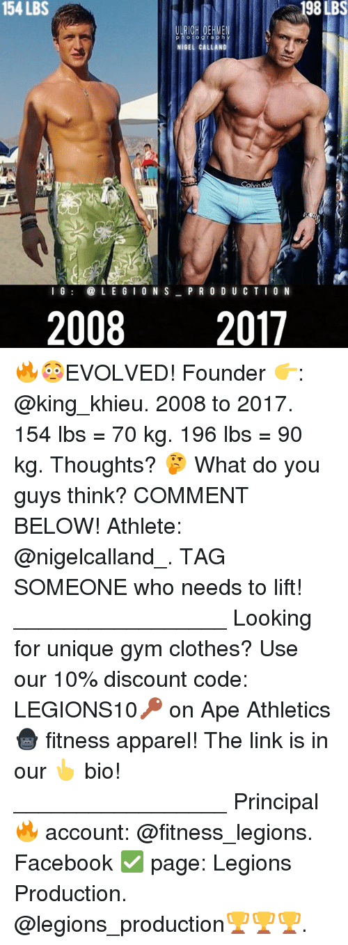 Clothes, Facebook, and Gym: 154 LBS  198LBS  NIGEL CALLAND  G  LE G I 0 N S PR O D U CTI0N  20082017 🔥😳EVOLVED! Founder 👉: @king_khieu. 2008 to 2017. 154 lbs = 70 kg. 196 lbs = 90 kg. Thoughts? 🤔 What do you guys think? COMMENT BELOW! Athlete: @nigelcalland_. TAG SOMEONE who needs to lift! _________________ Looking for unique gym clothes? Use our 10% discount code: LEGIONS10🔑 on Ape Athletics 🦍 fitness apparel! The link is in our 👆 bio! _________________ Principal 🔥 account: @fitness_legions. Facebook ✅ page: Legions Production. @legions_production🏆🏆🏆.