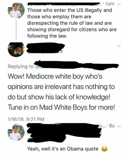 Mediocre, Memes, and Obama: .15m  Those who enter the US illegally and  those who employ them are  disrespecting the rule of law and are  showing disregard for citizens who are  following the law.  Replying to  Wow! Mediocre white boy whos  opinions are irrelevant has nothing to  do but show his lack of knowledge!  Tune in on Mad White Boys for more!  1/16/18. 9:21 PM  Yeah, well it's an Obama quote