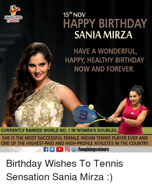 Birthday, Happy Birthday, and Forever: 15th NOV  AUGHING  HAPPY BIRTHDAY  SANIA MIRZA  HAVE A WONDERFUL,  HAPPY, HEALTHY BIRTHDAY  NOW AND FOREVER.  CURRENTLY RANKED WORLD NO. 1 IN WOMEN'S DOUBLES.  SHE IS THE MOST SUCCESSFUL FEMALE INDIAN TENNIS PLAYER EVER AND  ONE OF THE HIGHEST-PAID AND HIGH-PROFILE ATHLETES IN THE COUNTRY. Birthday Wishes To Tennis Sensation Sania Mirza :)