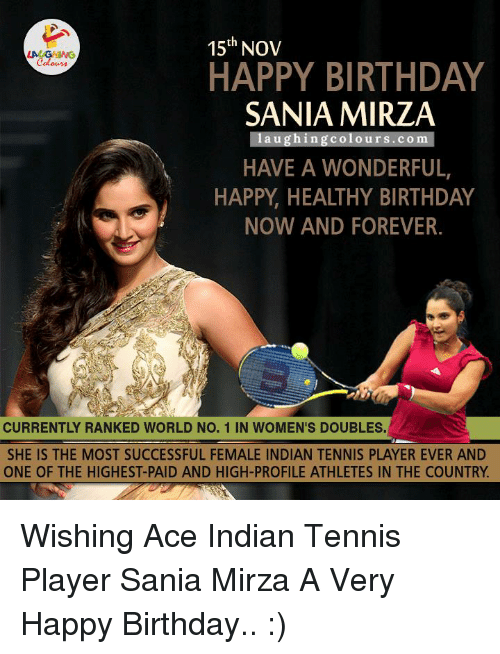 Birthday, Happy Birthday, and Tennis: 15th Nov  HAPPY BIRTHDAY  SANIA MIRZA  laughing Colours. Com  HAVE A WONDERFUL,  HAPPY HEALTHY BIRTHDAY  NOW AND FOREVER.  CURRENTLY RANKED WORLD NO. 1 IN WOMEN'S DOUBLES.  SHE IS THE MOST SUCCESSFUL FEMALE INDIAN TENNIS PLAYEREVER AND  ONE OF THE HIGHEST-PAID AND HIGH-PROFILE ATHLETES IN THE COUNTRY Wishing Ace Indian Tennis Player Sania Mirza A Very Happy Birthday.. :)