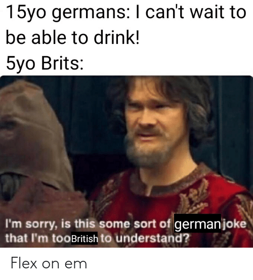 Flexing, Sorry, and Dank Memes: 15yo germans: I can't wait to  be able to drink!  5yo Brits:  I'm sorry, is this some sort of germanjoke  that I'm tooBritish to understand? Flex on em