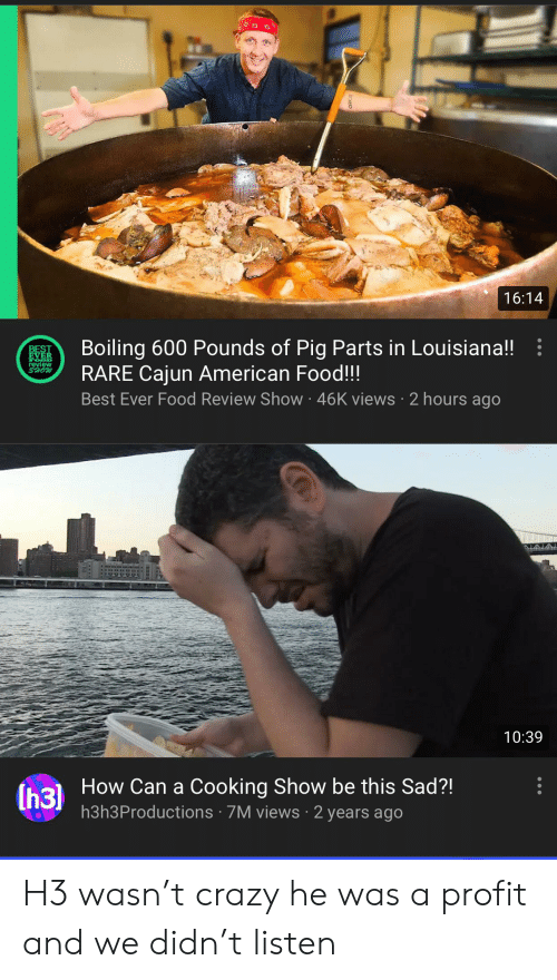Crazy, Food, and American: 16:14  Boiling 600 Pounds of Pig Parts in Louisiana!!  RARE Cajun American Food!!!  Best Ever Food Review Show 46K views 2 hours ago  BEST  EVER  ALALA  10:39  How Can a Cooking Show be this Sad?!  (h3)  h3h3Productions 7M views 2 years ago H3 wasn't crazy he was a profit and we didn't listen