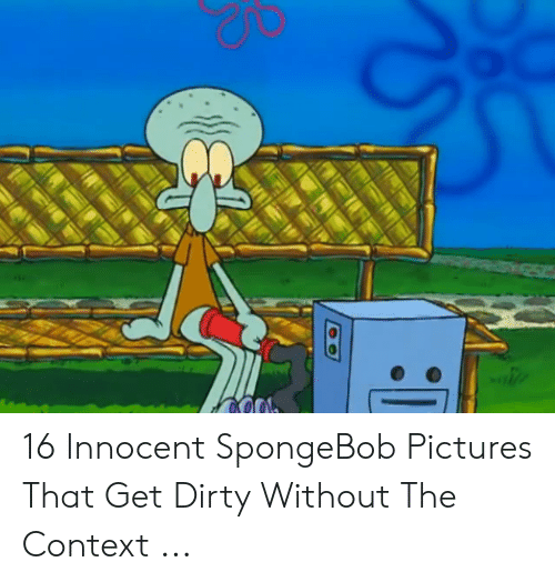 SpongeBob, Dirty, and Pictures: 16 Innocent SpongeBob Pictures That Get Dirty Without The Context ...