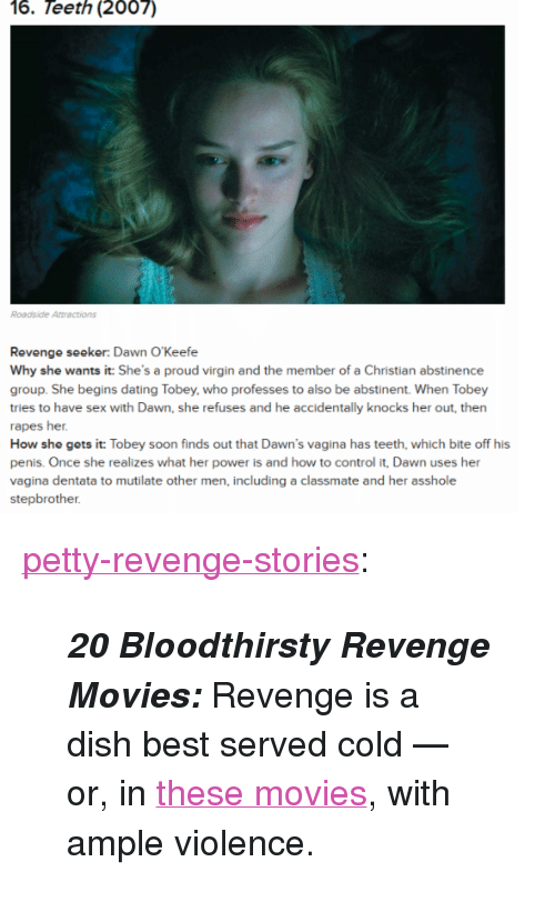 """Dating, Movies, and Petty: 16. Teeth (2007)  Roadside Attractions  Revenge seeker: Dawn O'Keefe  Why she wants it: She's a proud virgin and the member of a Christian abstinence  group. She begins dating Tobey, who professes to also be abstinent. When Tobey  tries to have sex with Dawn, she refuses and he accidentally knocks her out, then  rapes her.  How sho gots it: Tobey soon finds out that Dawn's vagina has teeth, which bite off his  penis. Once she realizes what her power is and how to control it, Dawn uses her  vagina dentata to mutilate other men, including a classmate and her asshole  stepbrother <p><a href=""""http://pettyrevenge.net/post/165239751533/20-bloodthirsty-revenge-movies-revenge-is-a"""" class=""""tumblr_blog"""">petty-revenge-stories</a>:</p><blockquote><p><b><i>20 Bloodthirsty Revenge Movies: </i>  </b>Revenge is a dish best served cold — or, in <a href=""""https://goo.gl/4Ntn5r"""">these movies</a>, with ample violence.<b>  </b><br/></p></blockquote>"""