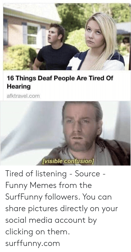 Funny, Memes, and Social Media: 16 Things Deaf People Are Tired Of  Hearing  afktravel.com  [visible confusion) Tired of listening - Source - Funny Memes from the SurfFunny followers. You can share pictures directly on your social media account by clicking on them. surffunny.com