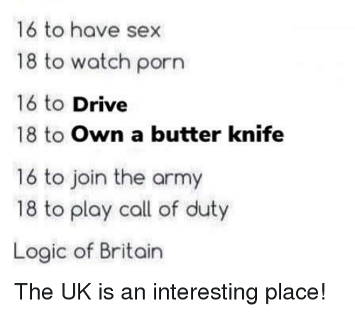 Logic, Sex, and Army: 16 to have sex  18 to watch porn  16 to Drive  18 to Own a butter knife  16 to join the army  18 to play call of duty  Logic of Britain The UK is an interesting place!