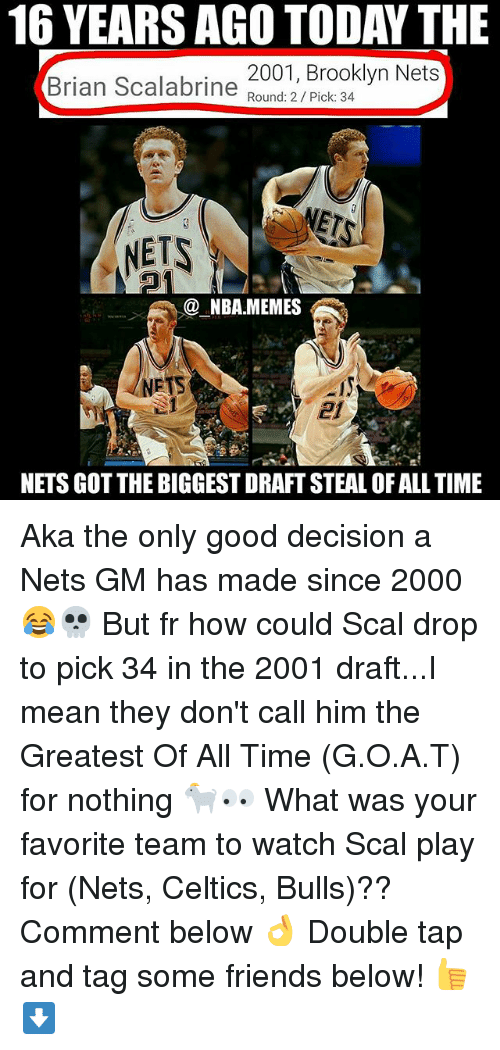 Brooklyn Nets, Friends, and Nba: 16 YEARS AGO TODAY THE  2001, Brooklyn Nets  Round: 2 Pick: 34  Brian Scalabrine  @ NBAMEMES  NETS  2f  NETS GOT THE BIGGEST DRAFT STEAL OF ALL TIME Aka the only good decision a Nets GM has made since 2000 😂💀 But fr how could Scal drop to pick 34 in the 2001 draft...I mean they don't call him the Greatest Of All Time (G.O.A.T) for nothing 🐐👀 What was your favorite team to watch Scal play for (Nets, Celtics, Bulls)?? Comment below 👌 Double tap and tag some friends below! 👍⬇