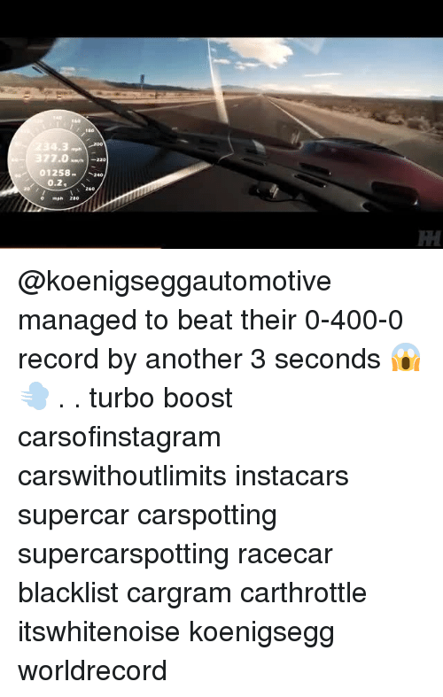 Bailey Jay, Memes, and Boost: 160  200  377.020  01258 240  0.2  260  o mph 280 @koenigseggautomotive managed to beat their 0-400-0 record by another 3 seconds 😱 💨 . . turbo boost carsofinstagram carswithoutlimits instacars supercar carspotting supercarspotting racecar blacklist cargram carthrottle itswhitenoise koenigsegg worldrecord