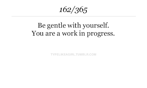 Tumblr, Work, and Com: 162/365  Be gentle with yourself.  You are a work in progress.  TYPELIKEAGIRL.TUMBLR.COM