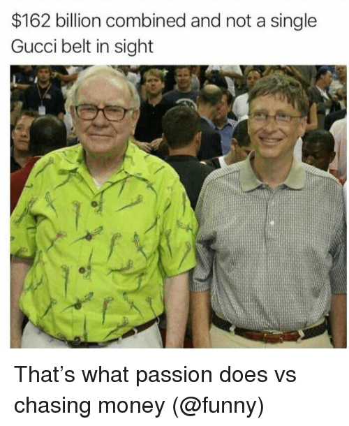 Funny, Gucci, and Memes: $162 billion combined and not a single  Gucci belt in sight That's what passion does vs chasing money (@funny)