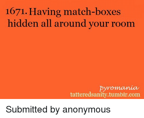Tumblr, Anonymous, and Match: 1671. Having match-boxes  hidden all around your room  pyromania  tatteredsanity.tumblr.com <p>Submitted by anonymous</p>