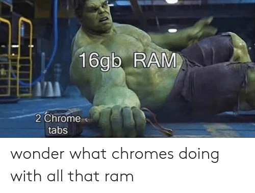 Chrome, All That, and Wonder: 16gb RAM  2 Chrome  tabs wonder what chromes doing with all that ram