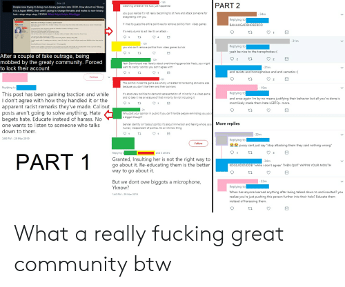 """Community, Dumb, and Fake: 16h  Mar 24  PART 2  watching whatever the fuck just happened  People now trying to bring non-binary genders into FFXIV. How about no? Being  it is a Japan MMO, they aren't going to change females and males to non-binary  Just stop, stop, stop, STOP!!!! #fov #rant Aviera #hrothgar  you guys realize it's not really becoming to sit here and attack someone for  34m  disagreeing with you  if i had to guess the entire point was to remove politics from video games  it's really dumb to act like it's an attack -  Replying to  BAHAHGADBHDBZBDD  31m  12h  Replying to  yeah be nice to the transphobes :(  you also can't remove politics from video games but ok  After a couple of fake outrage, being  mobbed by the greaty community. Forced  to lock their account  12h  12  Yeah Stormblood was literally about overthrowing genocidal Nazis, you might  want to clarify """"politics you don't agree with  31m  and racists and homophobes and anti semetics:  Follow  8h  12  The politics inside the game are wholly unrelated to harrassing someone else  because you don't like them and their opinions  Replying lu  . 19m  This post has been gaining traction and while  I don't agree with how they handled it or the  apparent racist remarks they've made. Callout  Replying to  and once again i'm by no means justifying their behavior but all you've done is  most likely made them hate LGBTQ+ more  It's absolutely political to demand representation of minority in a video game  and to take it like an erasure of that minority for not including it  12  posts aren't going to solve anything. Hate  Why post your opinion in public if you can't handle people reminding you you  a biggot though?  begets hate, Educate instead of harass. No  one wants to listen to someone who talks  down to them  3:00 PM 29 Mar 2019  Gender identity isn't about politics it's about immersion and feeling whole, as a More replies  human, independent of politics. It's an intrinsic thing  35m  Replying to  Follo"""